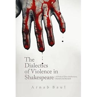The Dialectics of Violence in Shakespeare: A Study of 'Titus Andronicus', 'Hamlet' and 'Macbeth'