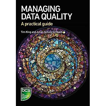 Managing Data Quality - A practical guide by Tim King - 9781780174594