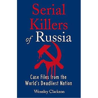 Serial Killers of Russia Case Files from the World's Deadliest Nation