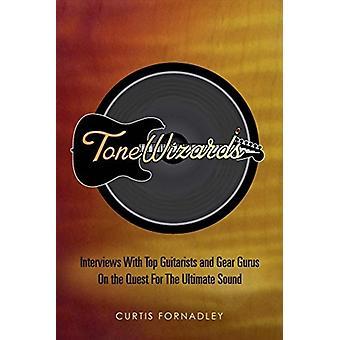 Tone Wizards Interviews Met Topgitaristen en Gear Gurus Op de Zoektocht Naar Het Ultieme Geluid door Curtis Fornadley