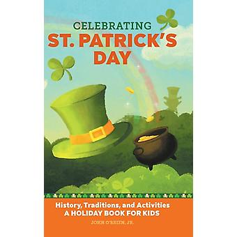 Celebrating St. Patricks Day  History Traditions and Activities  A Holiday Book for Kids by John O Brien Jr
