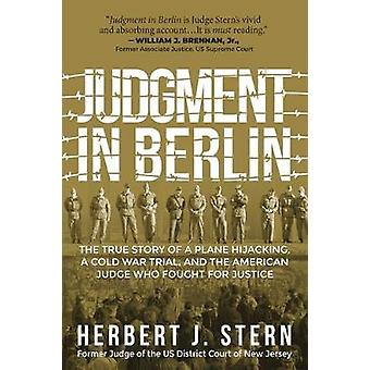 Judgment in Berlin The True Story of a Plane Hijacking a Cold War Trial and the American Judge Who Fought for Justice