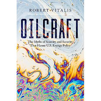 Oilcraft The Myths of Scarcity and Security That Haunt US Energy Policy