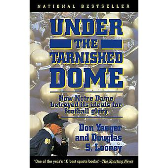 Under the Tarnished Dome How Notre Dame Betrayd Ideals for Football Glory by Yaeger & Don