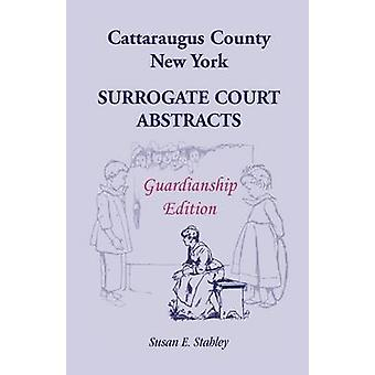 Cattaraugus County New York Surrogate Court Abstracts Guardianship Edition by Stahley & Susan E.