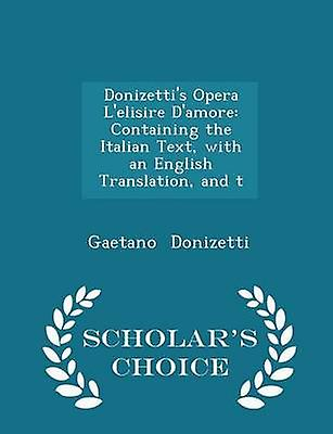 Donizettis Opera Lelisire Damore Containing the Italian Text with an English Translation and t  Scholars Choice Edition by Donizetti & Gaetano