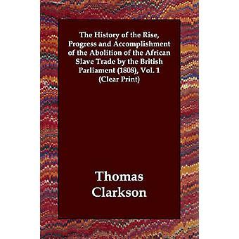 Historien om upphov framsteg och prestation av avskaffandet av den afrikanska slavhandeln av det brittiska parlamentet 1808 Vol. 1 tydlig printet av Clarkson & Thomas