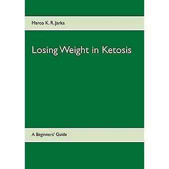 Losing Weight in Ketosis by Jarka & Marco K. R.