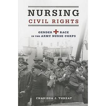 Nursing Civil Rights - Gender and Race in the Army Nurse Corps by Char