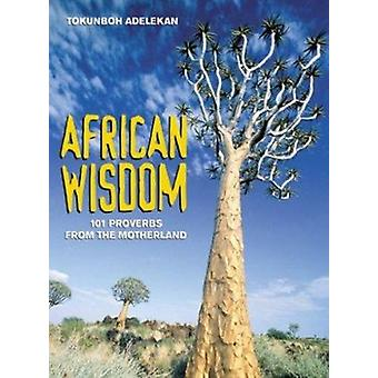African Wisdom - 101 Proverbs from the Motherland by Tokunboh Adelekan
