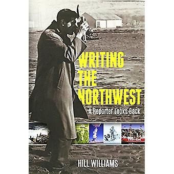 Writing the Northwest - A Reporter Looks Back by Hill Williams - 97808