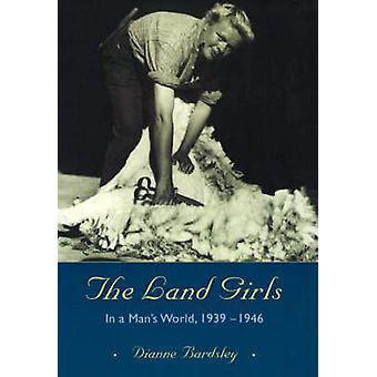 The Land Girls - In a Man's World - 1939-1946 by Dianne Bardsley - Jul