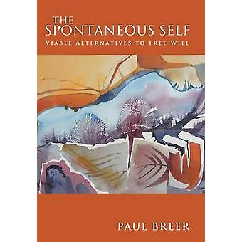 The Spontaneous Self Viable Alternatives to Free Will by Breer & Paul
