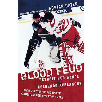 Blood Feud Detroit Red Wings V. Colorado Avalanche The Inside Story of Pro Sports Nastiest and Best Rivalry of Its Era by Dater & Adrian