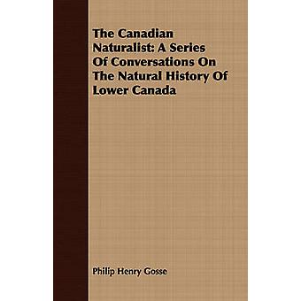 The Canadian Naturalist A Series Of Conversations On The Natural History Of Lower Canada by Gosse & Philip Henry