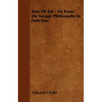 Tom Tit Tot  An Essay on Savage Philosophy in FolkTale by Clodd & Edward