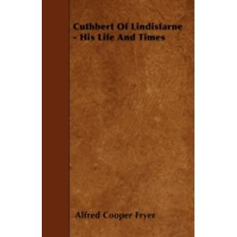 Cuthbert Of Lindisfarne  His Life And Times by Fryer & Alfred Cooper