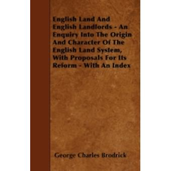 English Land And English Landlords  An Enquiry Into The Origin And Character Of The English Land System With Proposals For Its Reform  With An Index by Brodrick & George Charles