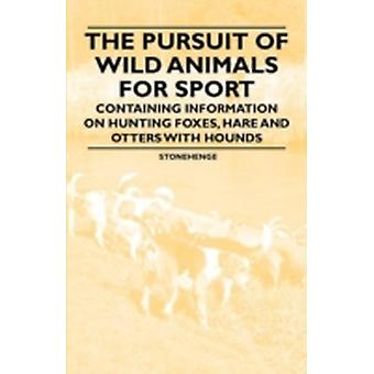 The Pursuit of Wild Animals for Sport  Containing Information on Hunting Foxes Hare and Otters with Hounds by Stonehenge