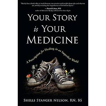 Your Story is Your Medicine A Prescription for Healing in an Imperfect World by StangerNelson & Shelli