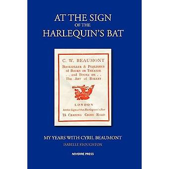 At the Sign of the Harlequins Bat My Years with Cyril Beaumont by Stoughton & Isabelle
