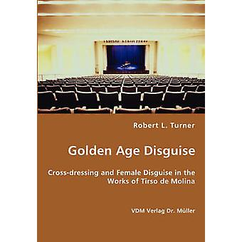 Golden Age Disguise Crossdressing und Female Disguise in the Works of Tirso de Molina von Turner & Robert L.