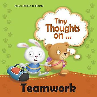 Tiny Thoughts on Teamwork The benefits of working together with others by de Bezenac & Agnes