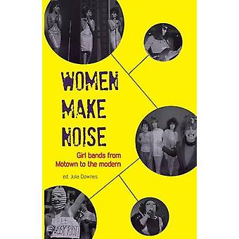 Women Make Noise - Girl Bands from Motown to the Modern by Julia Downe