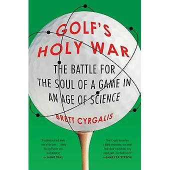 Golf's Holy War - The Battle for the Soul of a Game in an Age of Scien
