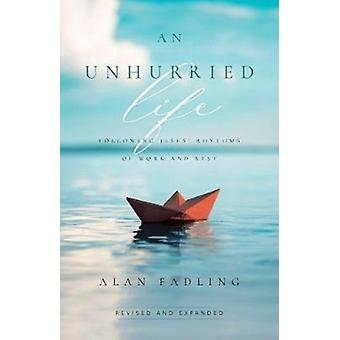An Unhurried Life  Following Jesus Rhythms of Work and Rest by Alan Fadling