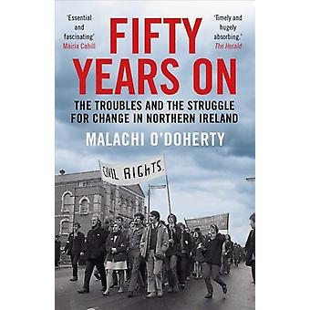 Fifty Years On  The Troubles and the Struggle for Change in Northern Ireland by Malachi O Doherty