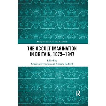 The Occult Imagination in Britain 18751947 by Edited by Andrew Radford Edited by Christine Ferguson