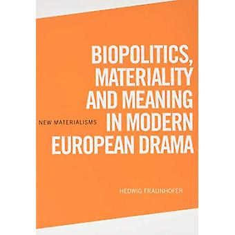 Biopolitics Materiality and Meaning in Modern European Drama by Hedwig Fraunhofer
