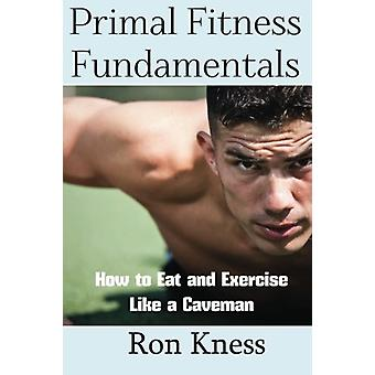 Primal Fitness Fundamentals - How to Eat and Exercise Like a Caveman b