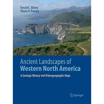Ancient Landscapes of Western North America  A Geologic History with Paleogeographic Maps by Ronald C Blakey & Wayne D Ranney
