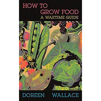 How to Grow Food  A Wartime Guide by Doreen Wallace