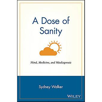 A Dose of Sanity - Mind - Medicine and Misdiagnosis by Sydney Walker -