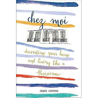 Chez Moi: Dekorieren Sie Ihr Zuhause und Leben wie eine Parisienne