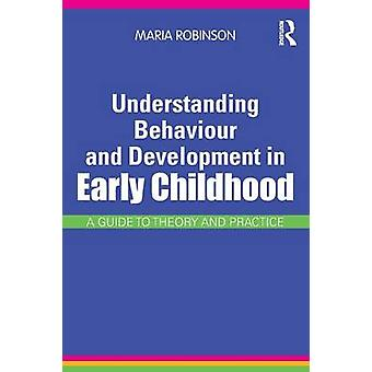 Understanding Behaviour and Development in Early Childhood  A Guide to Theory and Practice by Maria Robinson