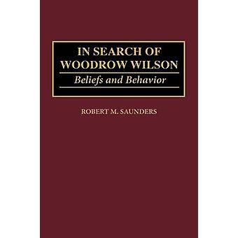 In cerca di Woodrow Wilson convinzioni e comportamento di Saunders & Robert M.