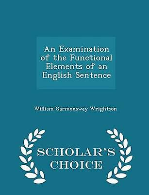 An Examination of the Functional Elements of an English Sentence  Scholars Choice Edition by Wrightson & William Garmonsway