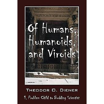 Of Humans Humanoids and Viroids 1. Problem Child to Budding Scientist by Diener & Theodor O