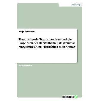 Traumatheorie TraumaAnalyse und die Frage nach der Darstellbarkeit des Traumas. Marguerite Duras Hiroshima mon Amour by Federhen & Katja