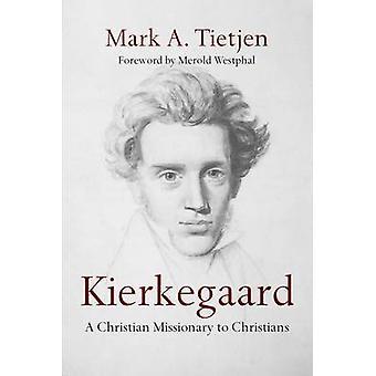 Kierkegaard - A Christian Missionary to Christians by Mark A Tietjen -