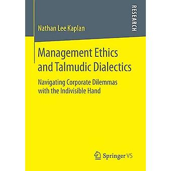 Management Ethics and Talmudic Dialectics  Navigating Corporate Dilemmas with the Indivisible Hand by Kaplan & Nathan Lee