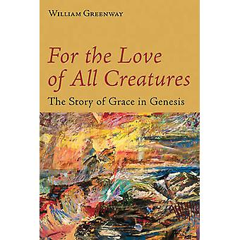 For the Love of All Creatures - The Story of Grace in Genesis by Willi
