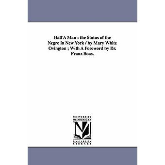 Half A Man  the Status of the Negro in New York  by Mary White Ovington  With A Foreword by Dr. Franz Boas. by Ovington & Mary White