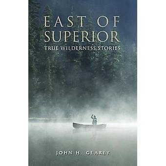 East of Superior True Wilderness Stories by Gearey & John H.