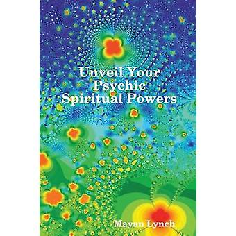 Unveil Your Spiritual Psychic Powers by Lynch & Mayan