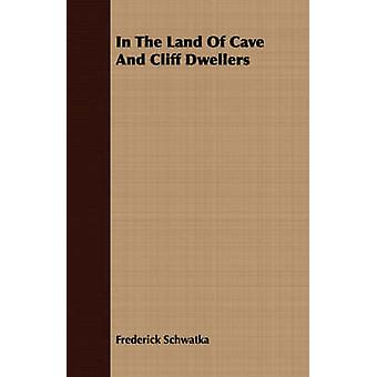 In The Land Of Cave And Cliff Dwellers by Schwatka & Frederick
